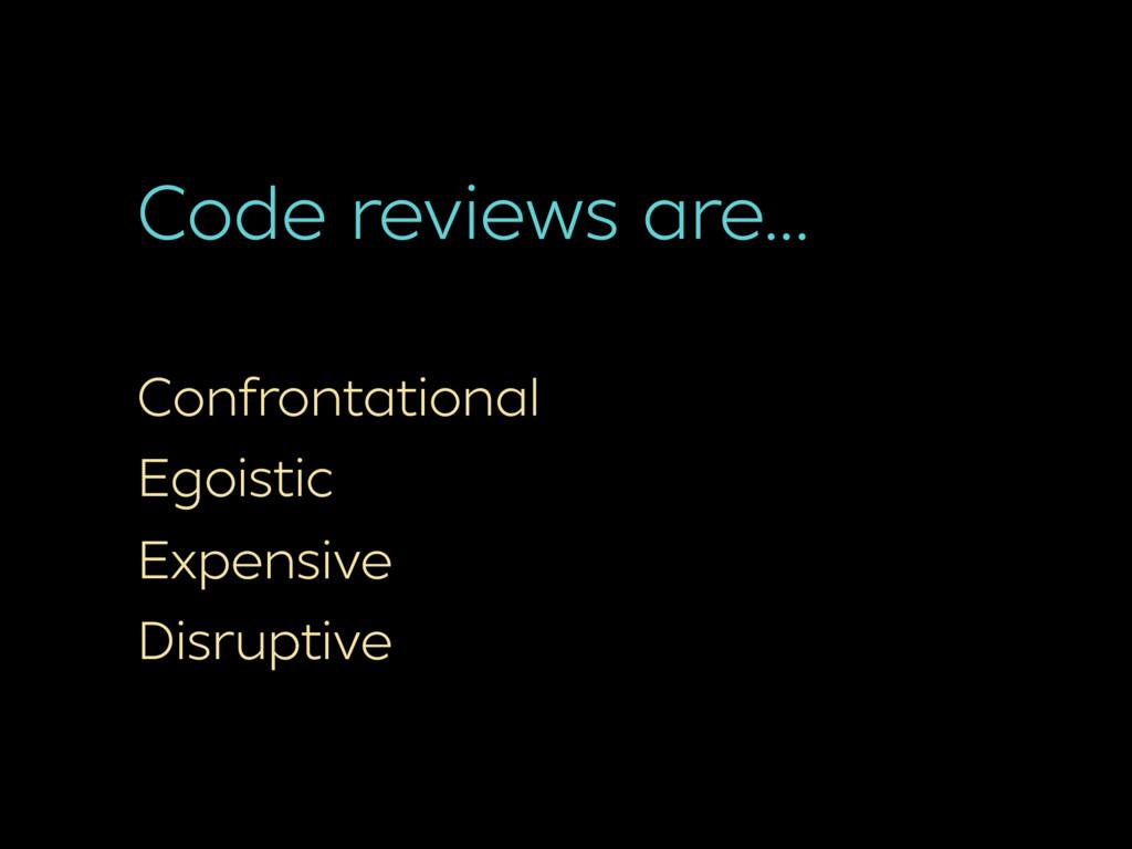 Code reviews are… Confrontational Egoistic Expe...