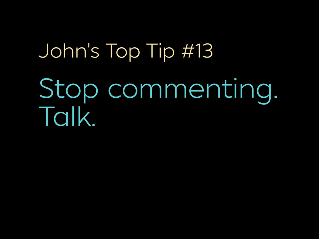 John's Top Tip #13 Stop commenting. Talk.