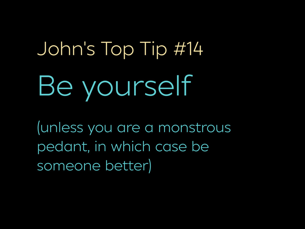 John's Top Tip #14 Be yourself (unless you are ...