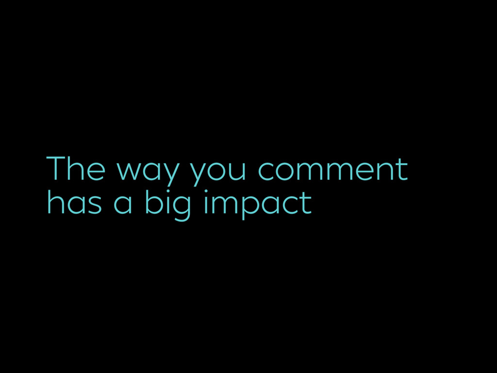 The way you comment has a big impact