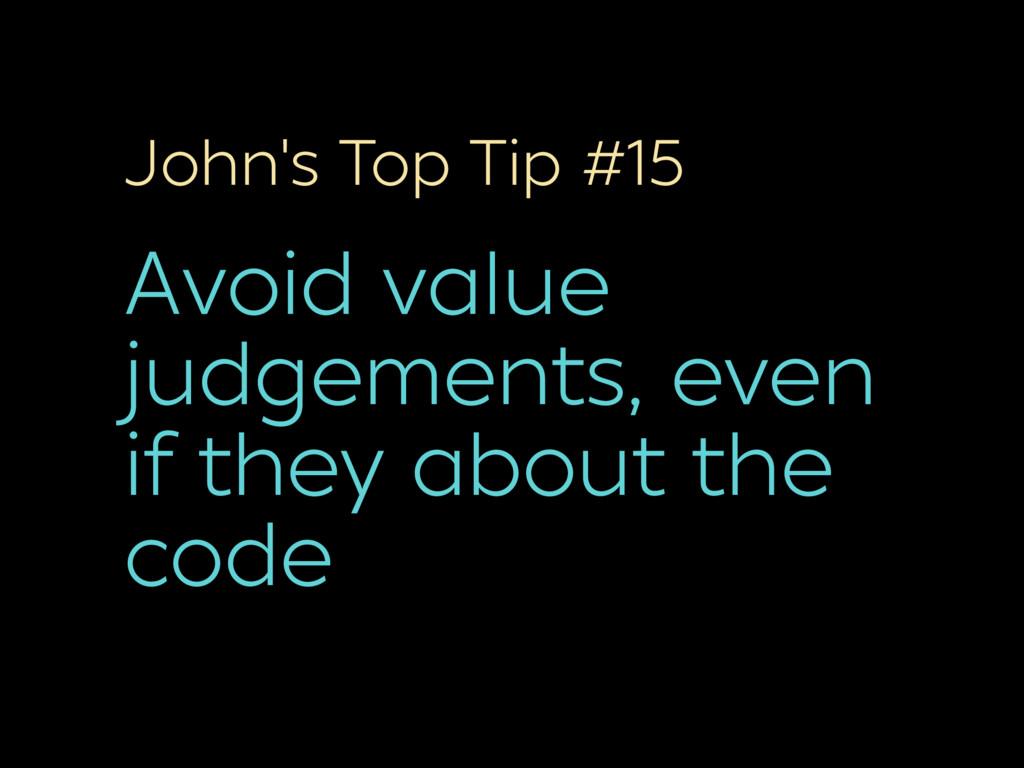 John's Top Tip #15 Avoid value judgements, even...