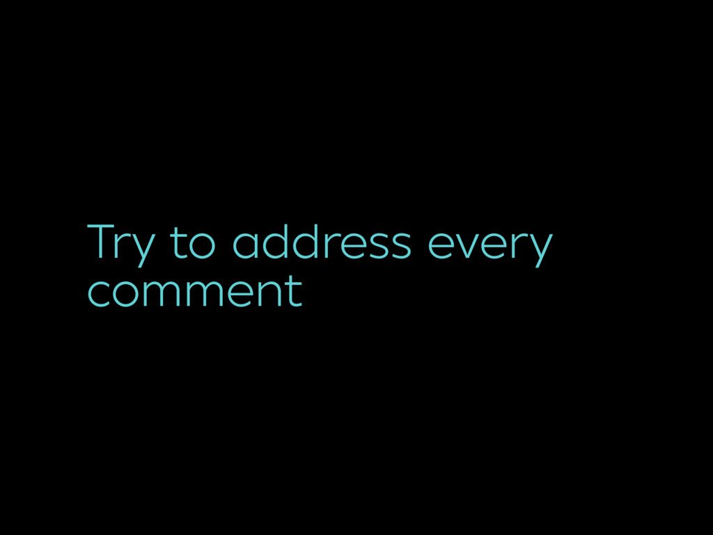 Try to address every comment