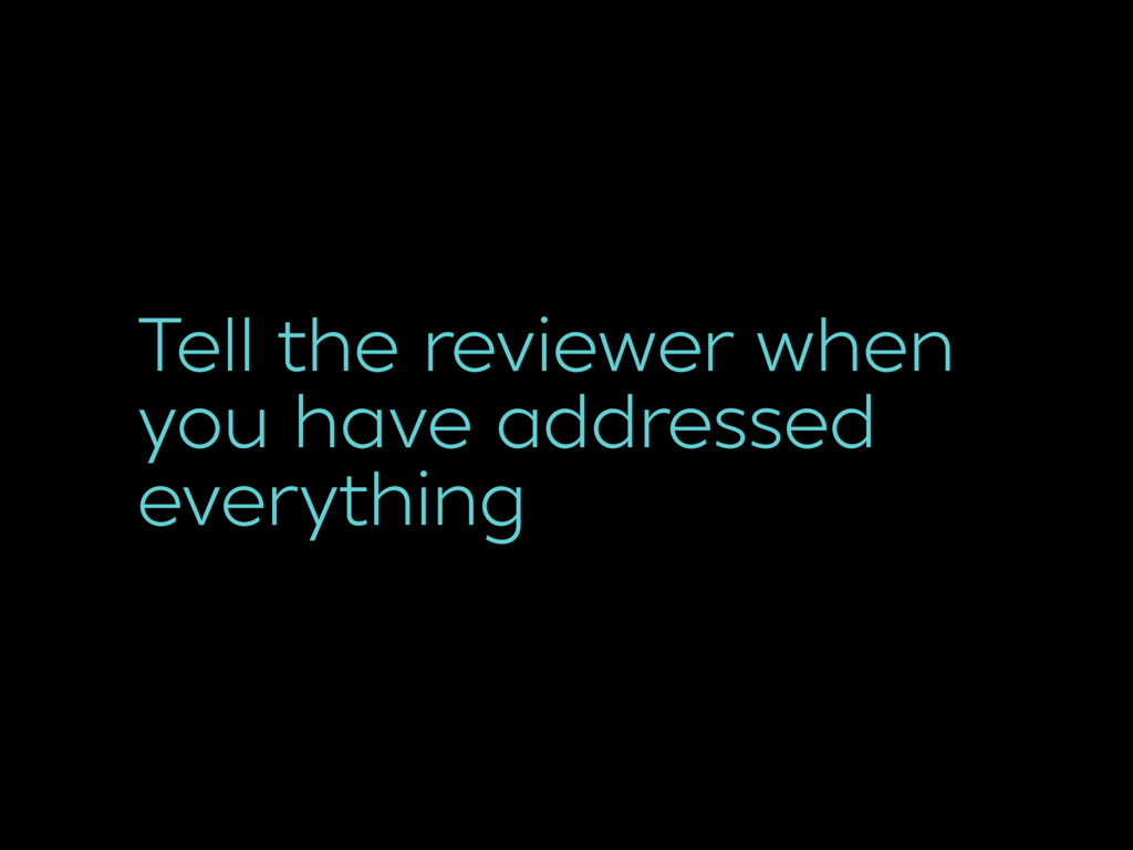 Tell the reviewer when you have addressed every...
