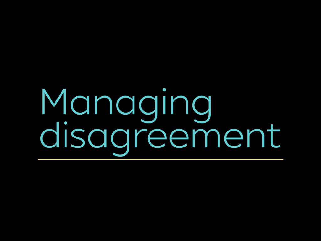 Managing disagreement