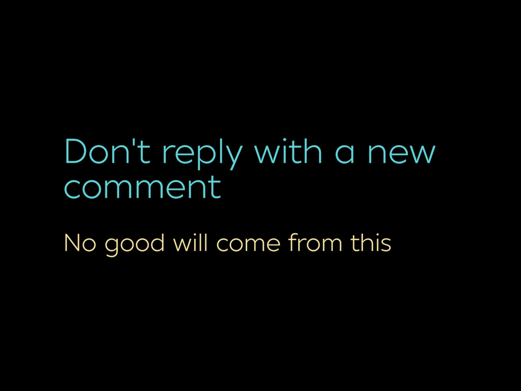 Don't reply with a new comment No good will com...