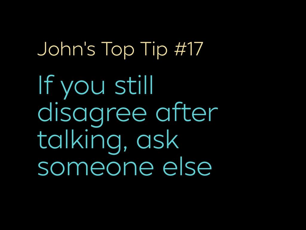 John's Top Tip #17 If you still disagree after ...