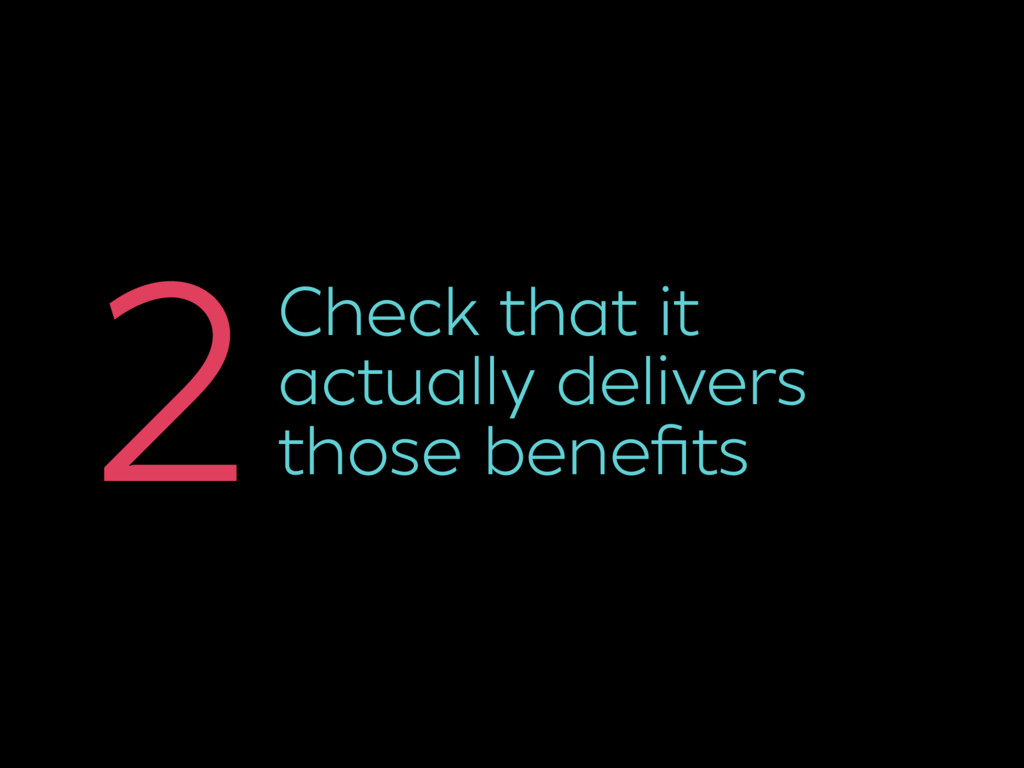 Check that it actually delivers those benefits 2
