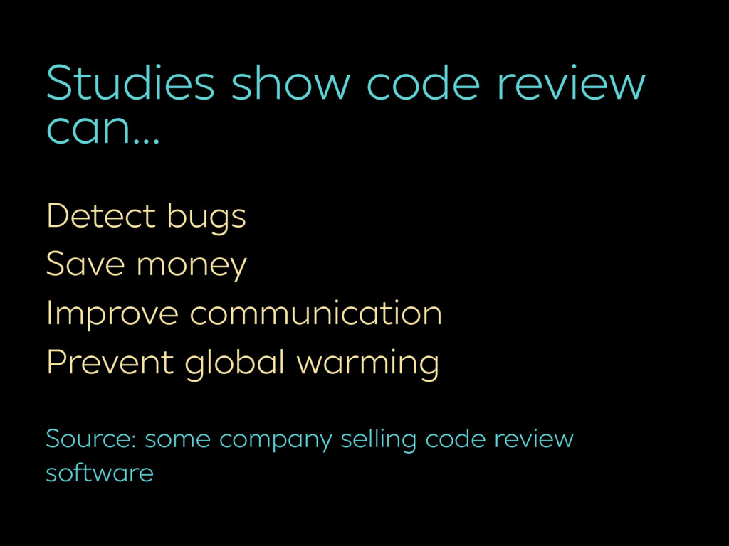 Studies show code review can… Detect bugs Save ...