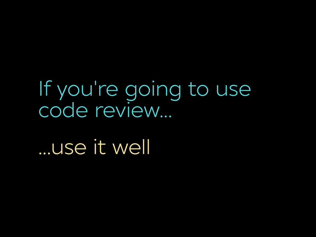 If you're going to use code review… …use it well