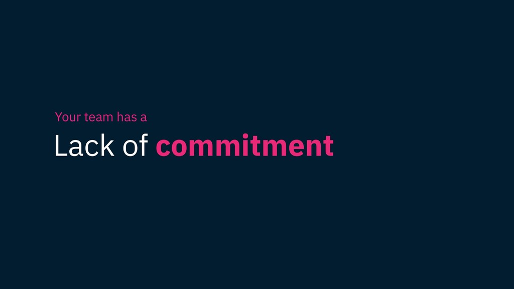 Lack of commitment Your team has a