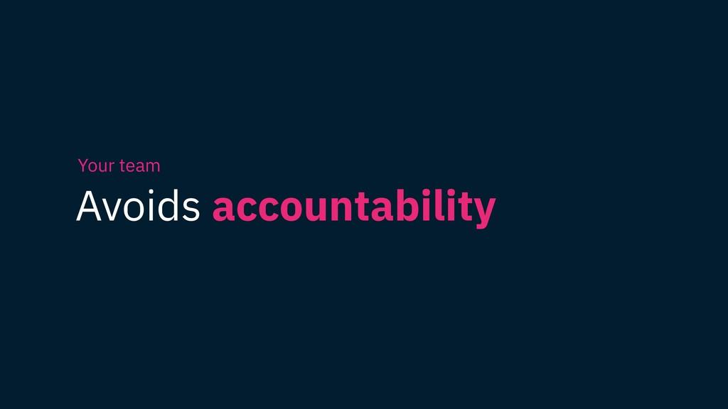 Avoids accountability Your team