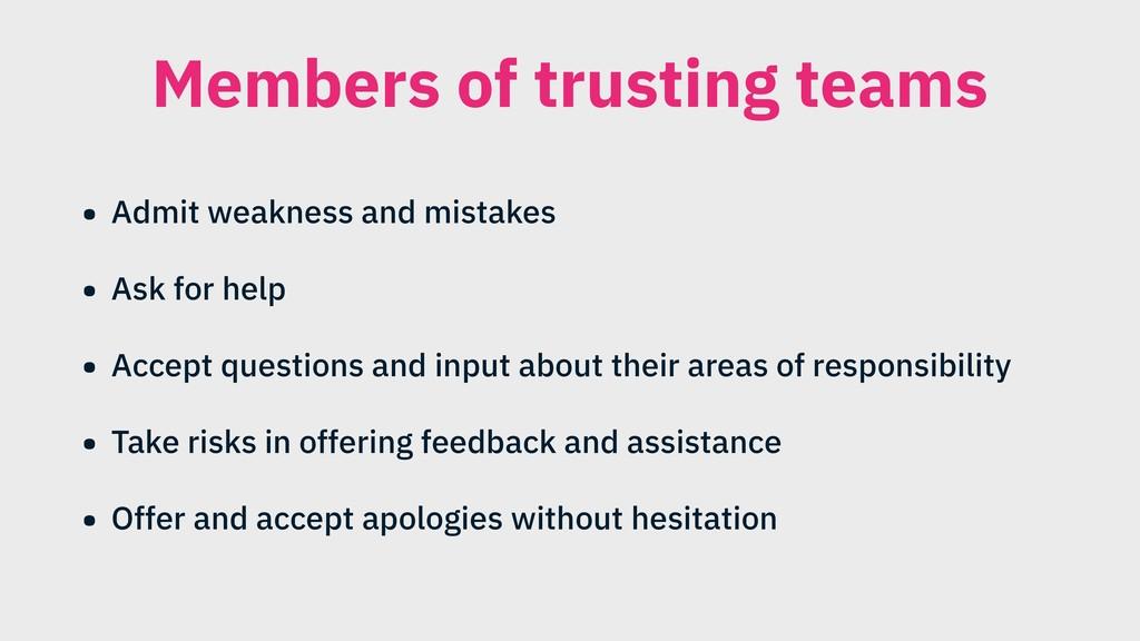 Members of trusting teams • Admit weakness and ...