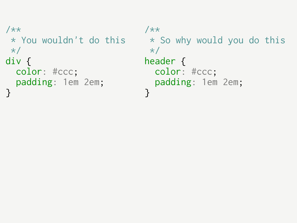 /** * You wouldn't do this */ div { color: #ccc...
