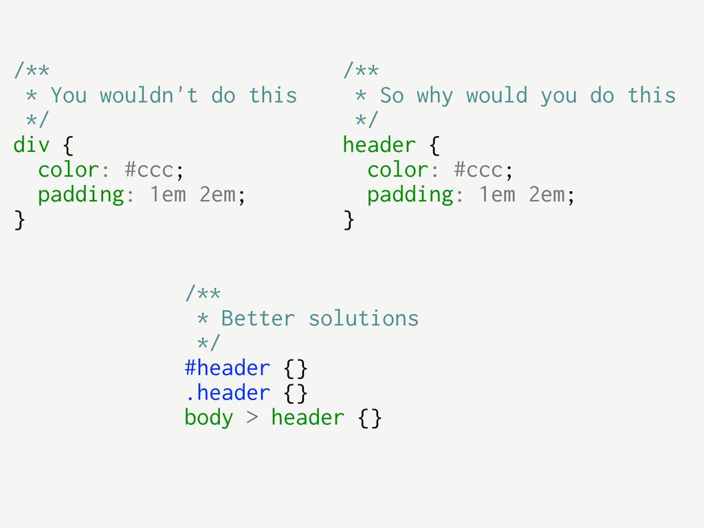 /** * Better solutions */ #header {} .header {}...