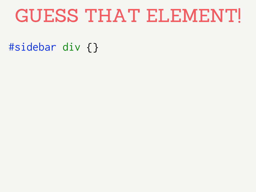 #sidebar div {} GUESS THAT ELEMENT!