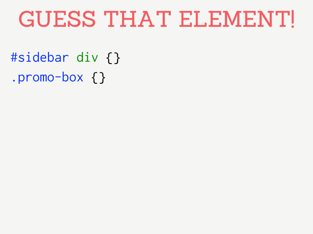 #sidebar div {} GUESS THAT ELEMENT! .promo-box ...