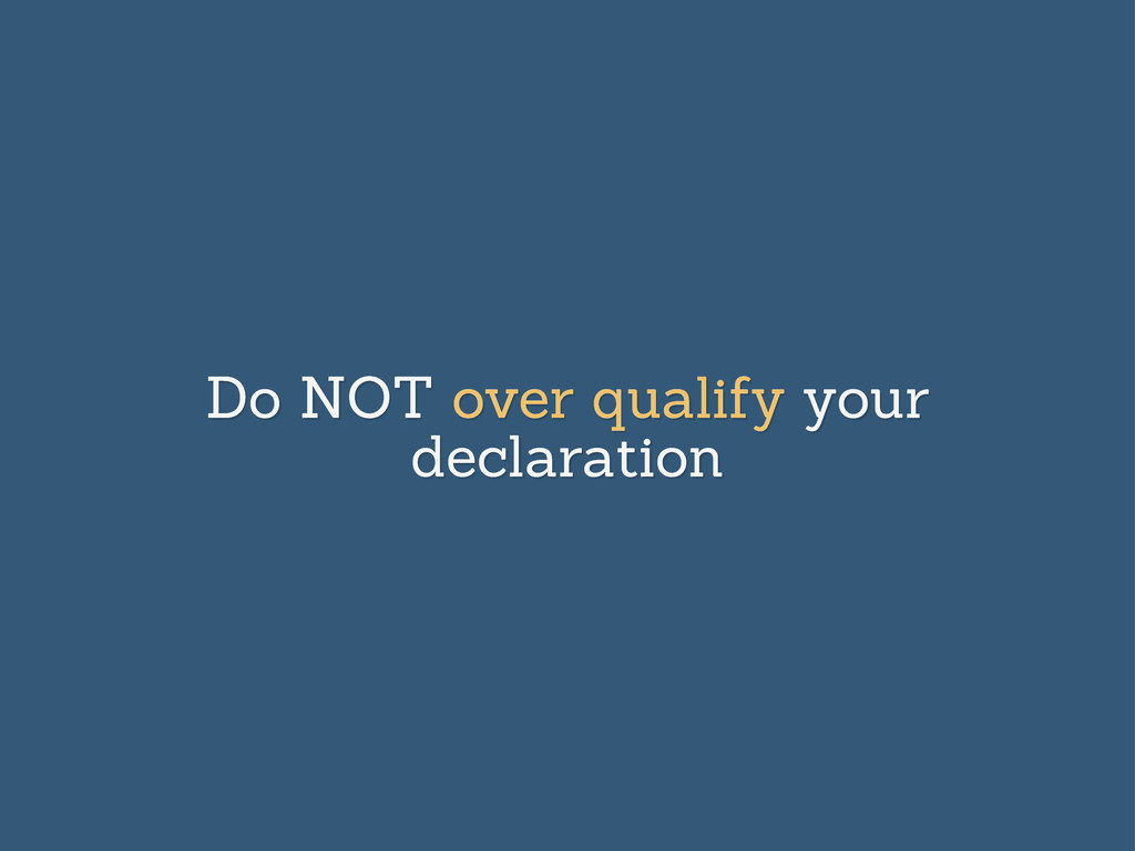 Do NOT over qualify your declaration