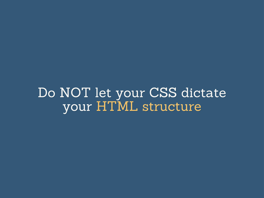 Do NOT let your CSS dictate your HTML structure