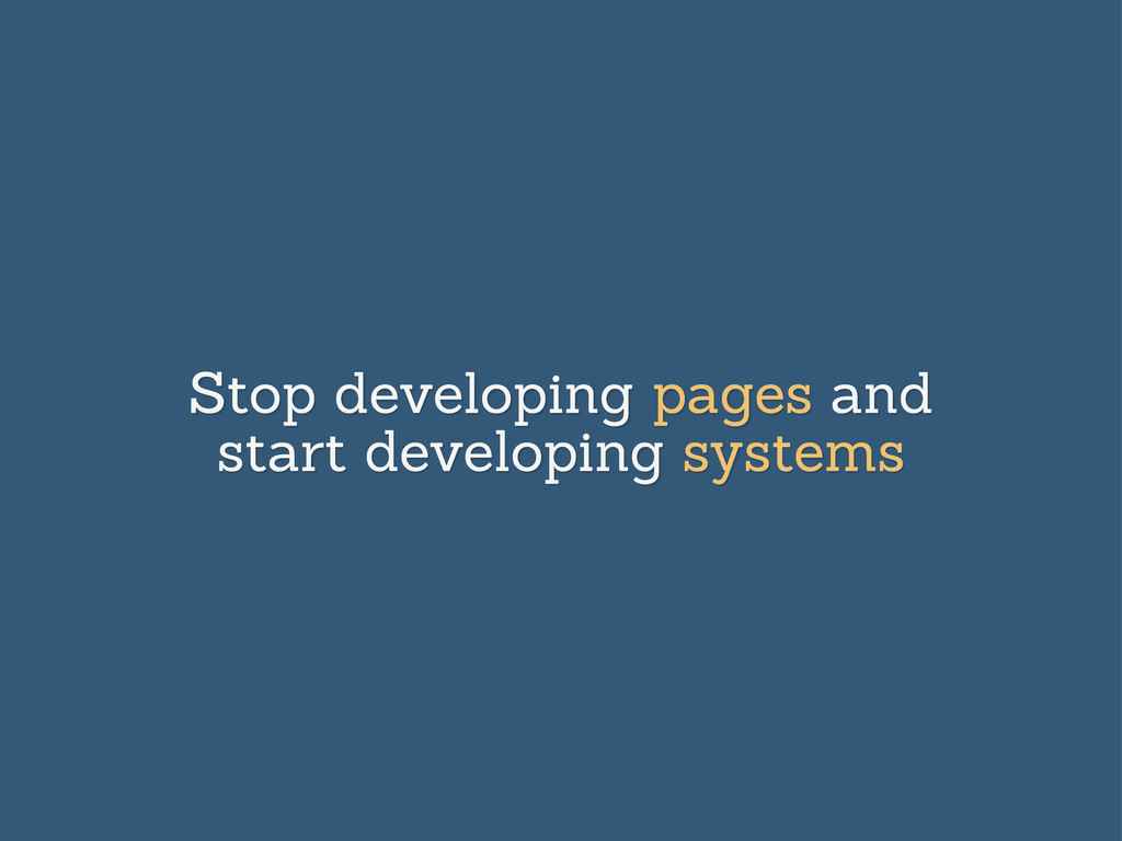 Stop developing pages and start developing syst...