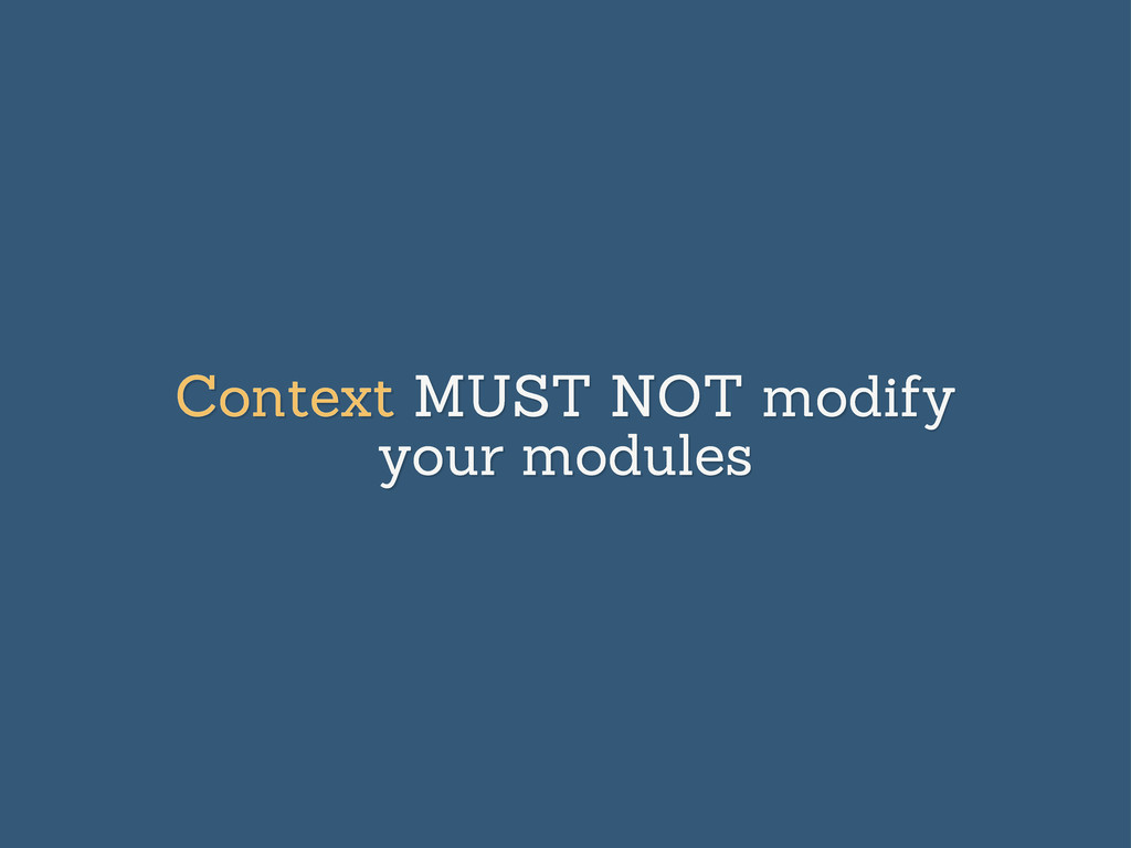 Context MUST NOT modify your modules