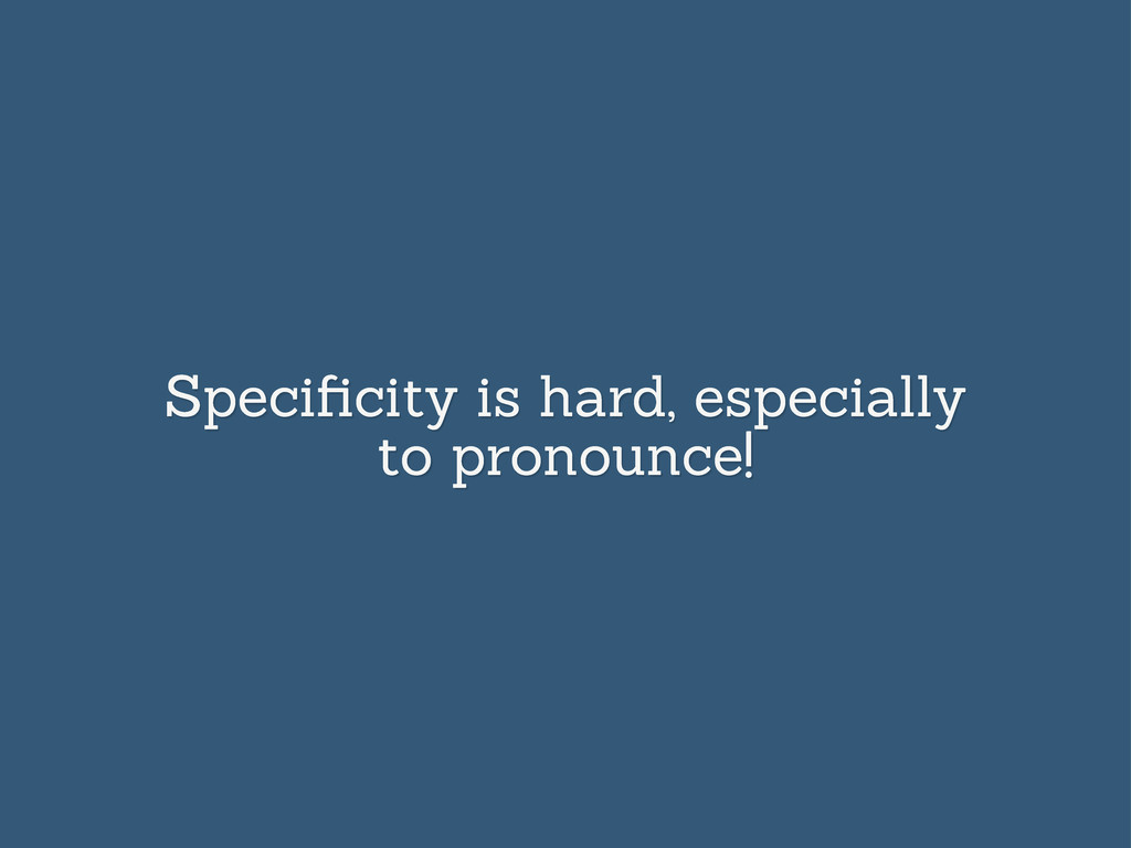 Specificity is hard, especially to pronounce!
