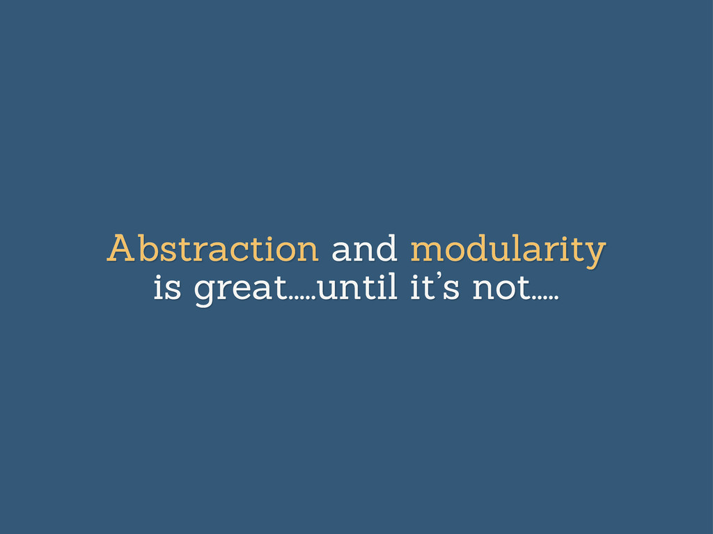 Abstraction and modularity is great.....until i...