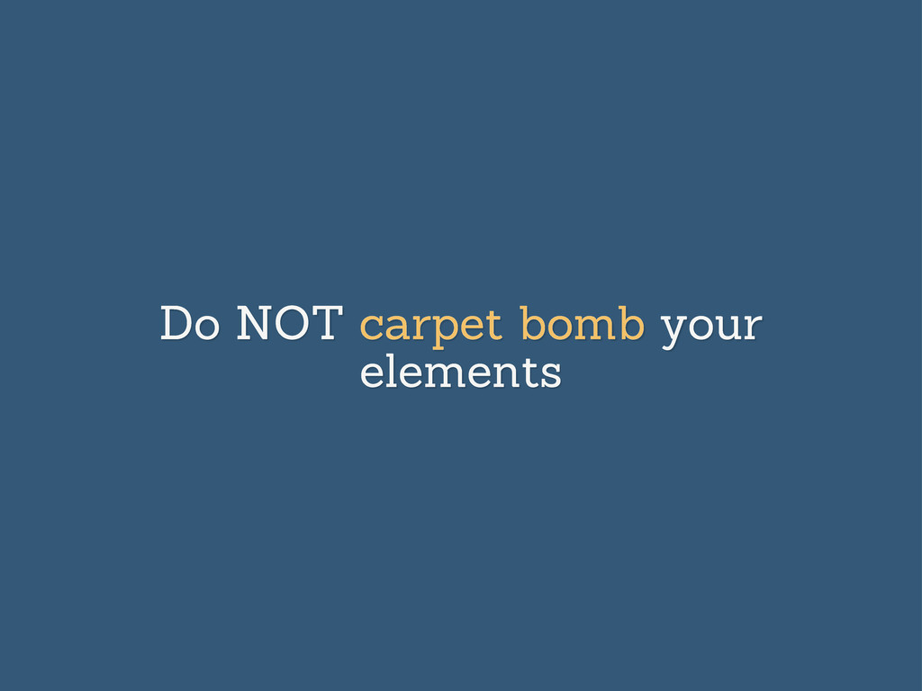 Do NOT carpet bomb your elements