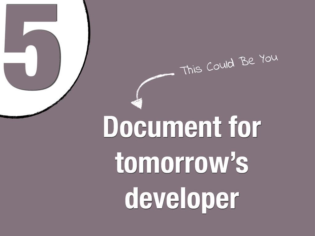5 Document for tomorrow's developer This Could ...