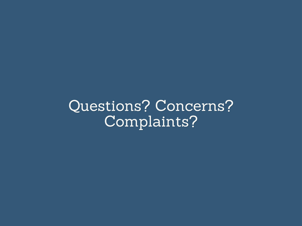 Questions? Concerns? Complaints?