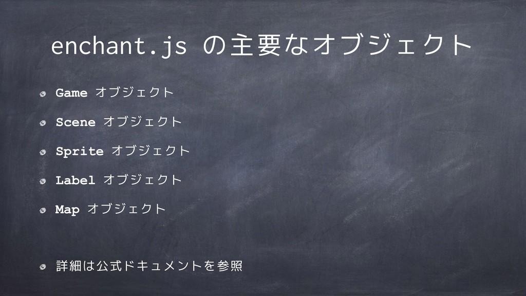 enchant.js の主要なオブジェクト Game オブジェクト Scene オブジェクト ...
