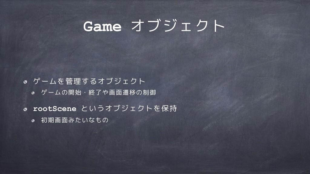 Game オブジェクト ゲームを管理するオブジェクト ゲームの開始・終了や画面遷移の制御 ro...