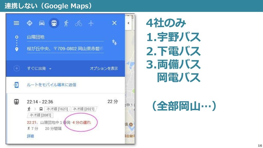 連携しない(Google Maps) 16 4社のみ 1.宇野バス 2.下電バス 3.両備バス...