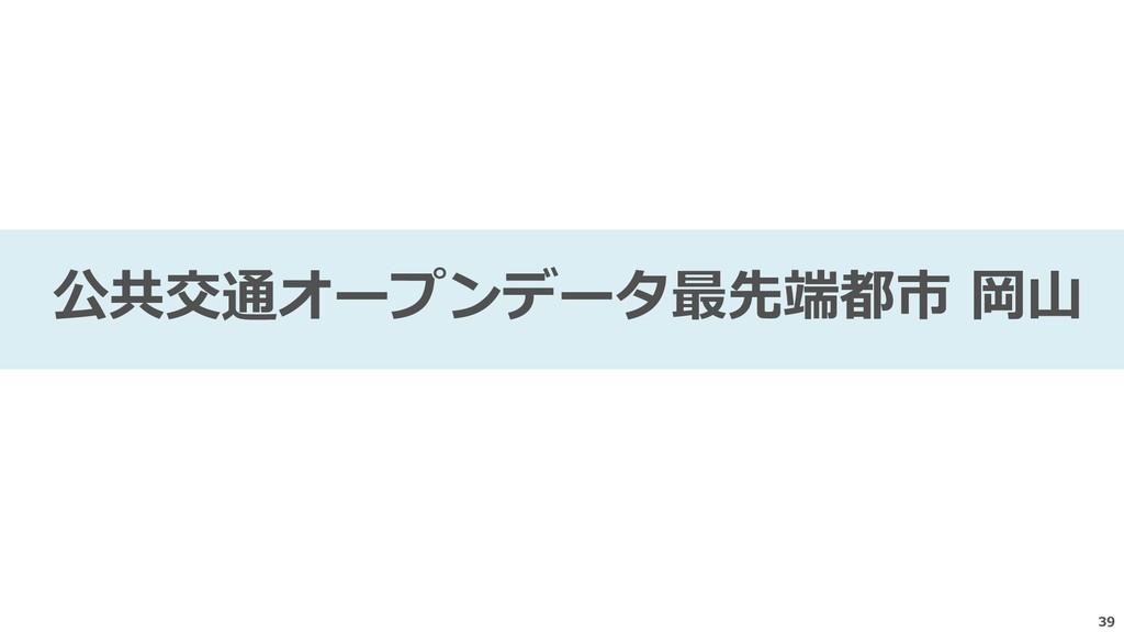 39 公共交通オープンデータ最先端都市 岡山