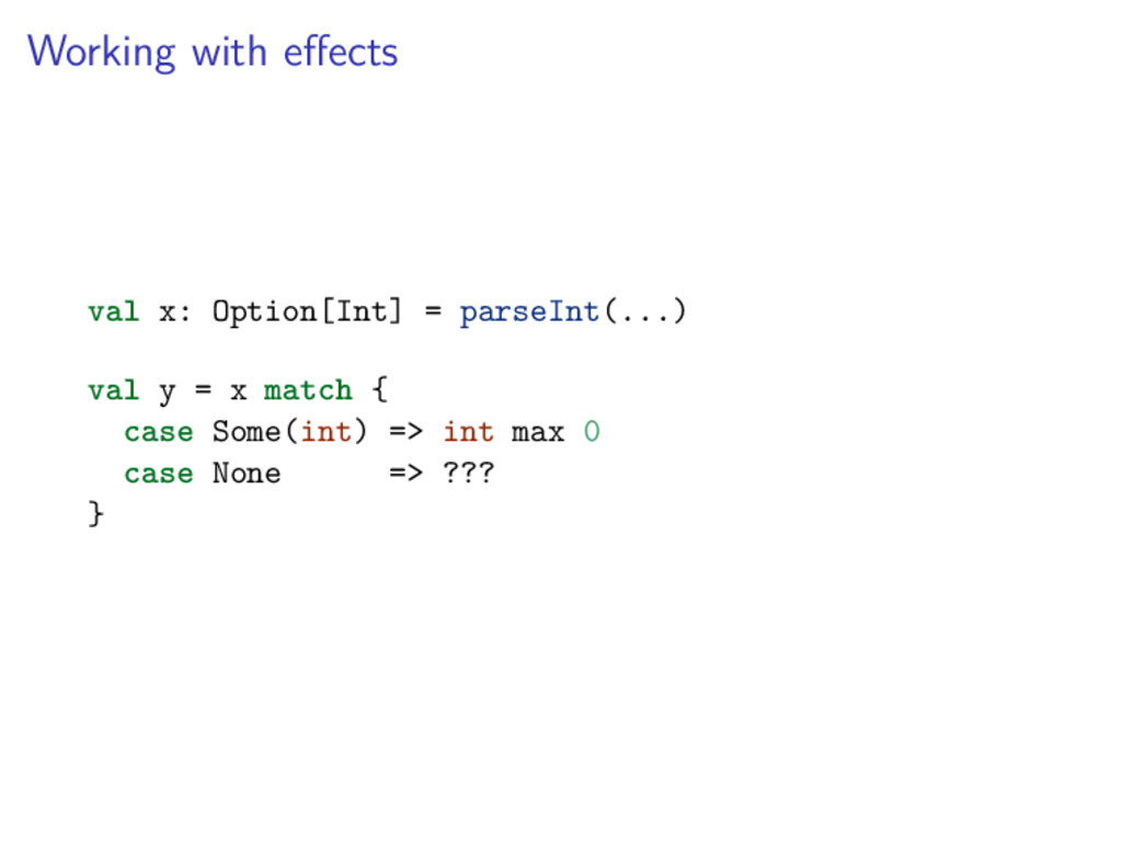 Working with effects val x: Option[Int] = parseI...