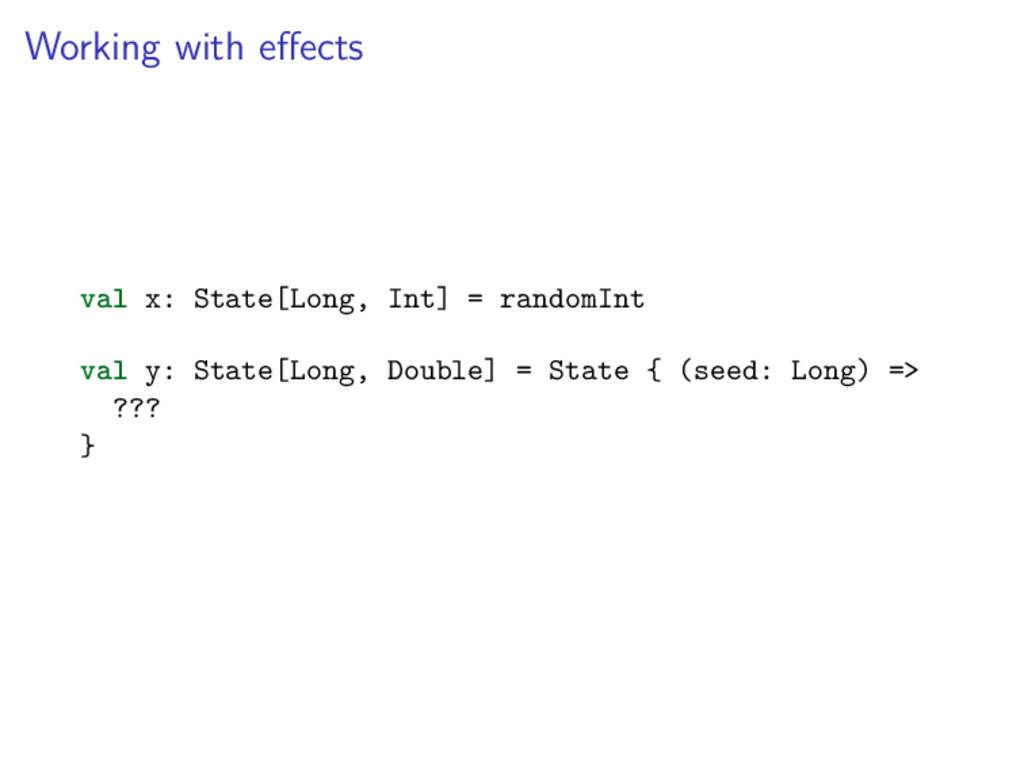 Working with effects val x: State[Long, Int] = r...