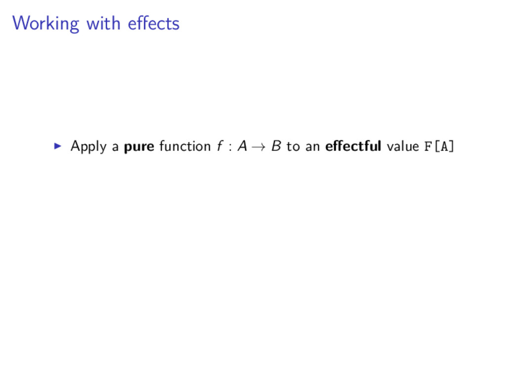 Working with effects Apply a pure function f : A...
