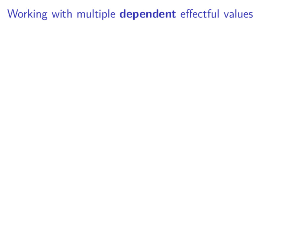 Working with multiple dependent effectful values