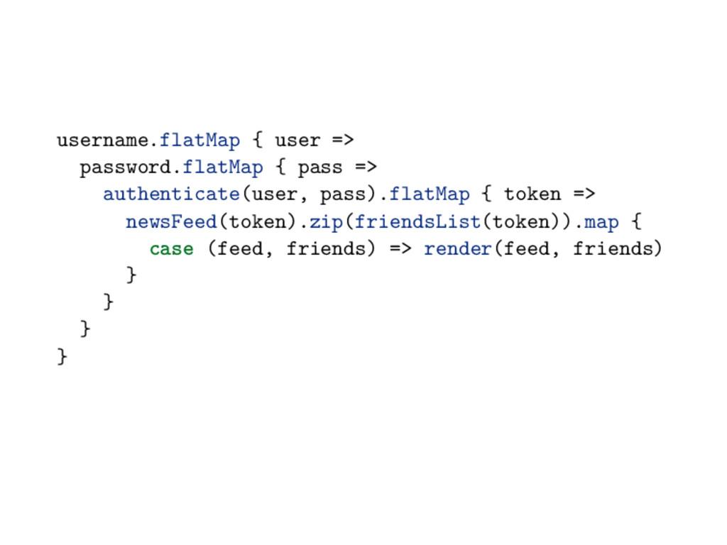 username.flatMap { user => password.flatMap { p...