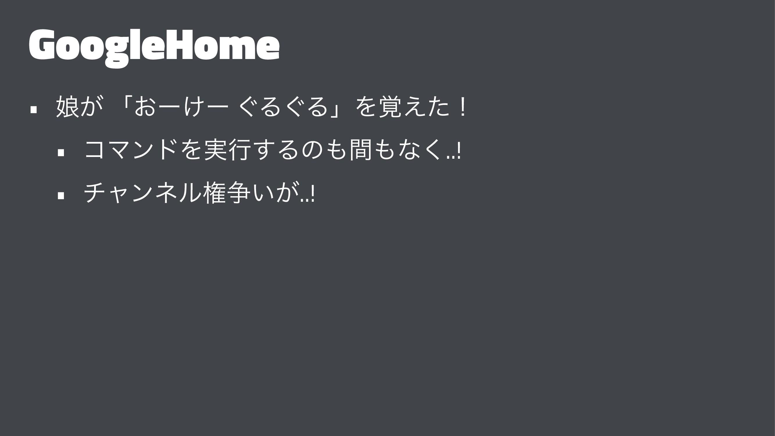 GoogleHome • ່͕ ʮ͓ʔ͚ʔ ͙Δ͙ΔʯΛ֮͑ͨʂ • ίϚϯυΛ࣮ߦ͢Δͷؒ...