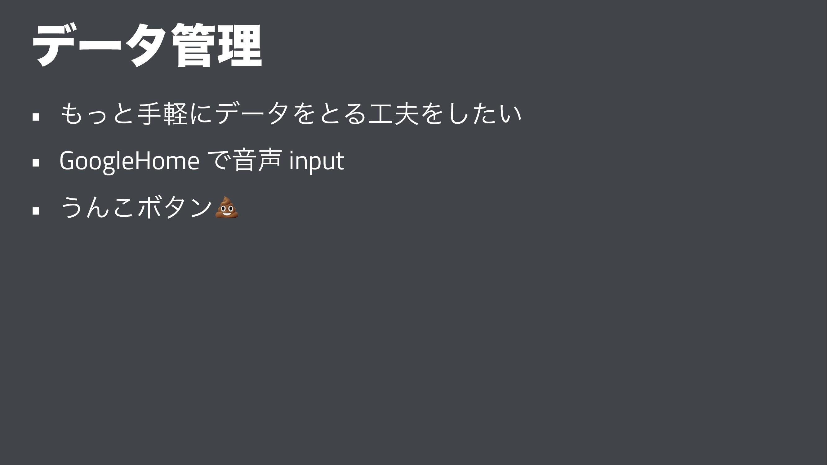 σʔλཧ • ͬͱखܰʹσʔλΛͱΔΛ͍ͨ͠ • GoogleHome ͰԻ inp...