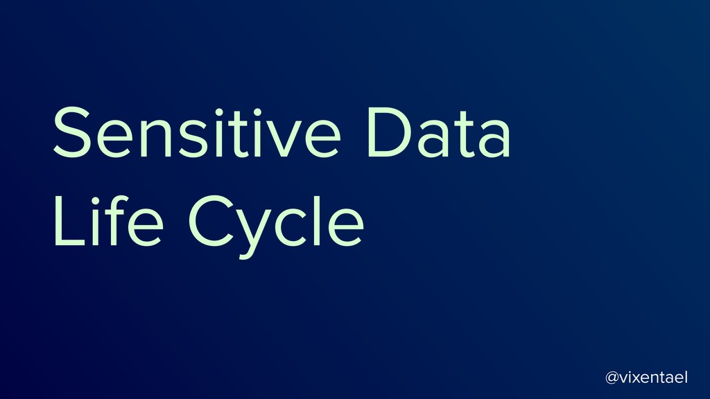 @vixentael Sensitive Data Life Cycle