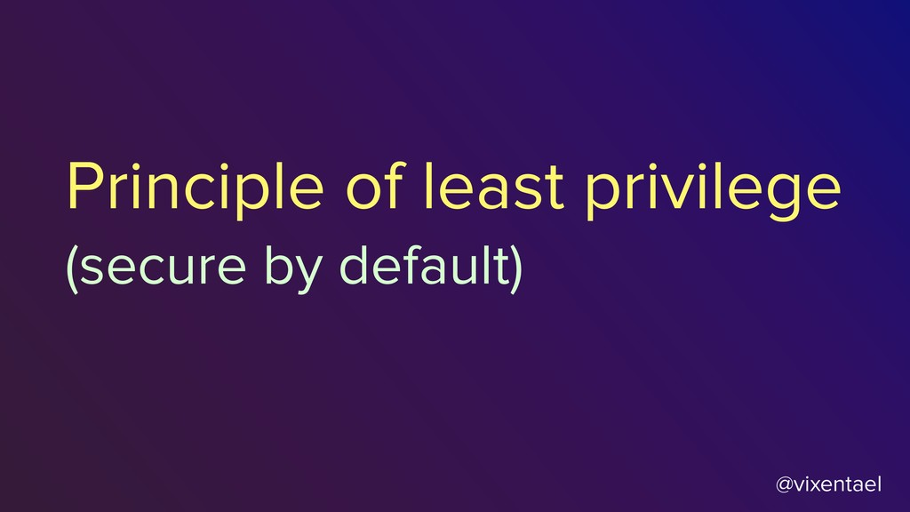 @vixentael Principle of least privilege (secure...