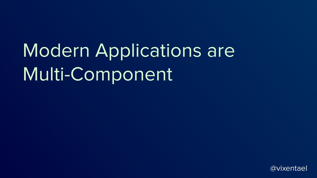 @vixentael Modern Applications are Multi-Compon...