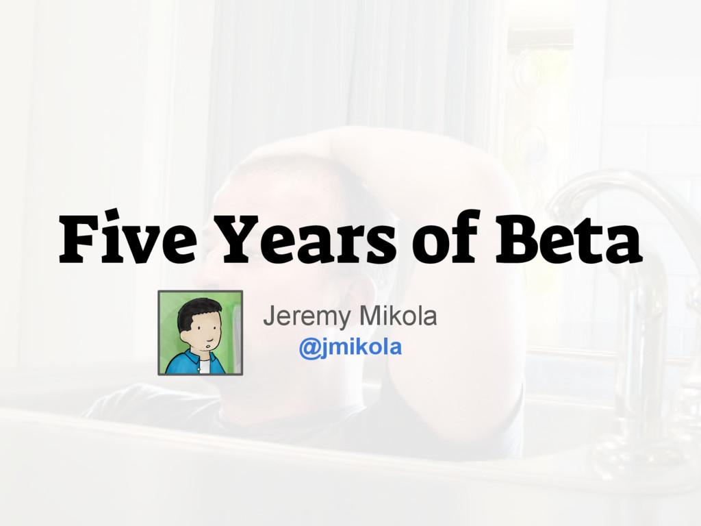 Five Years of Beta Jeremy Mikola @jmikola