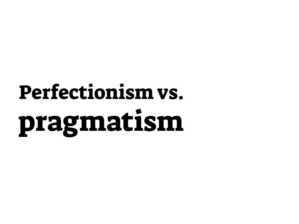 Perfectionism vs. pragmatism