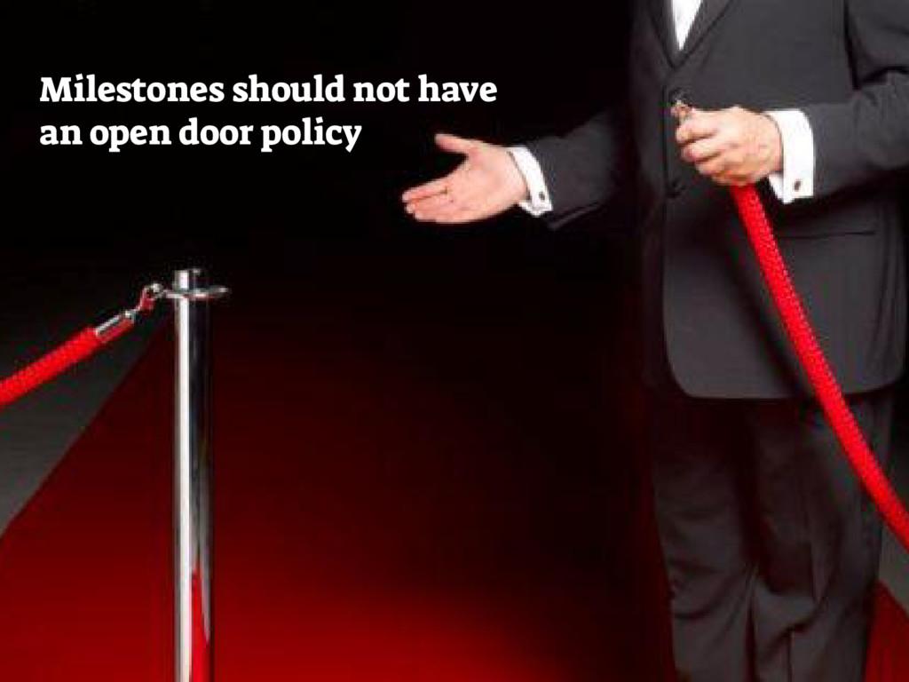 Milestones should not have an open door policy