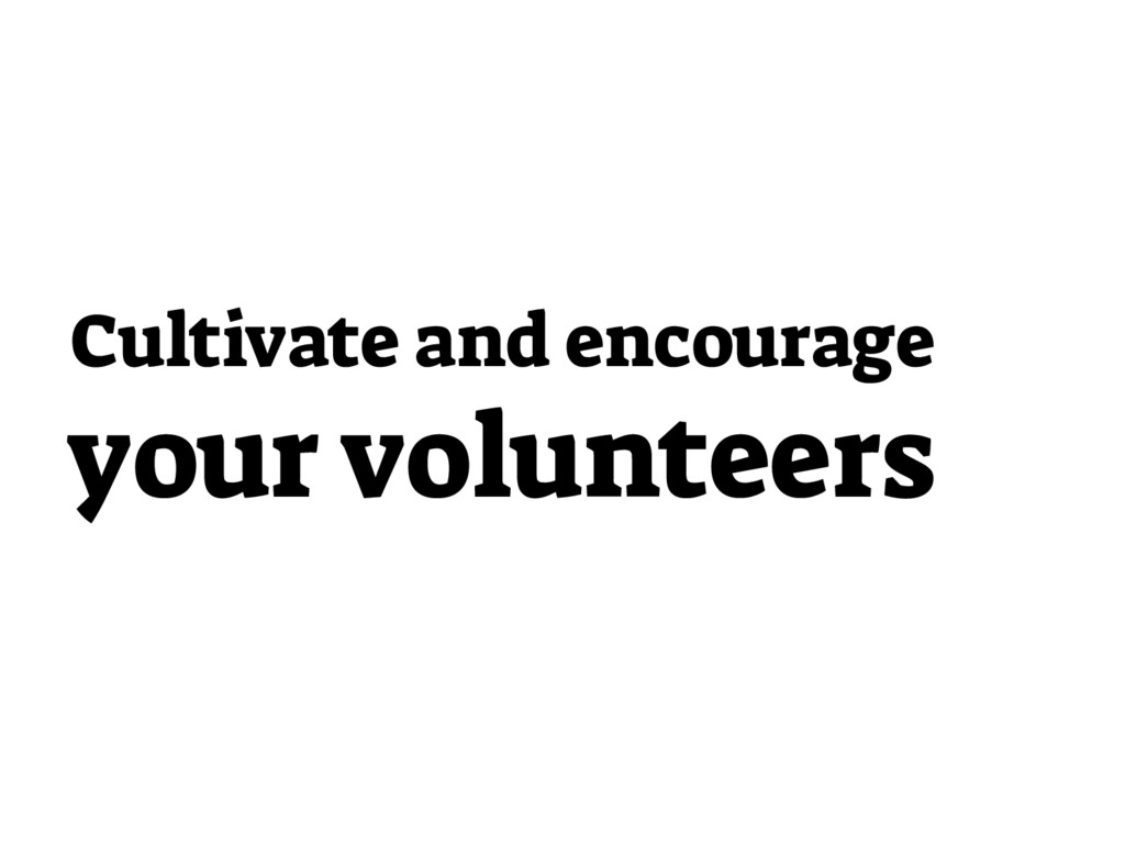 Cultivate and encourage your volunteers