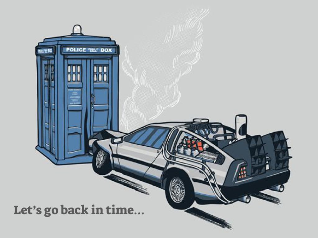 Let's go back in time…