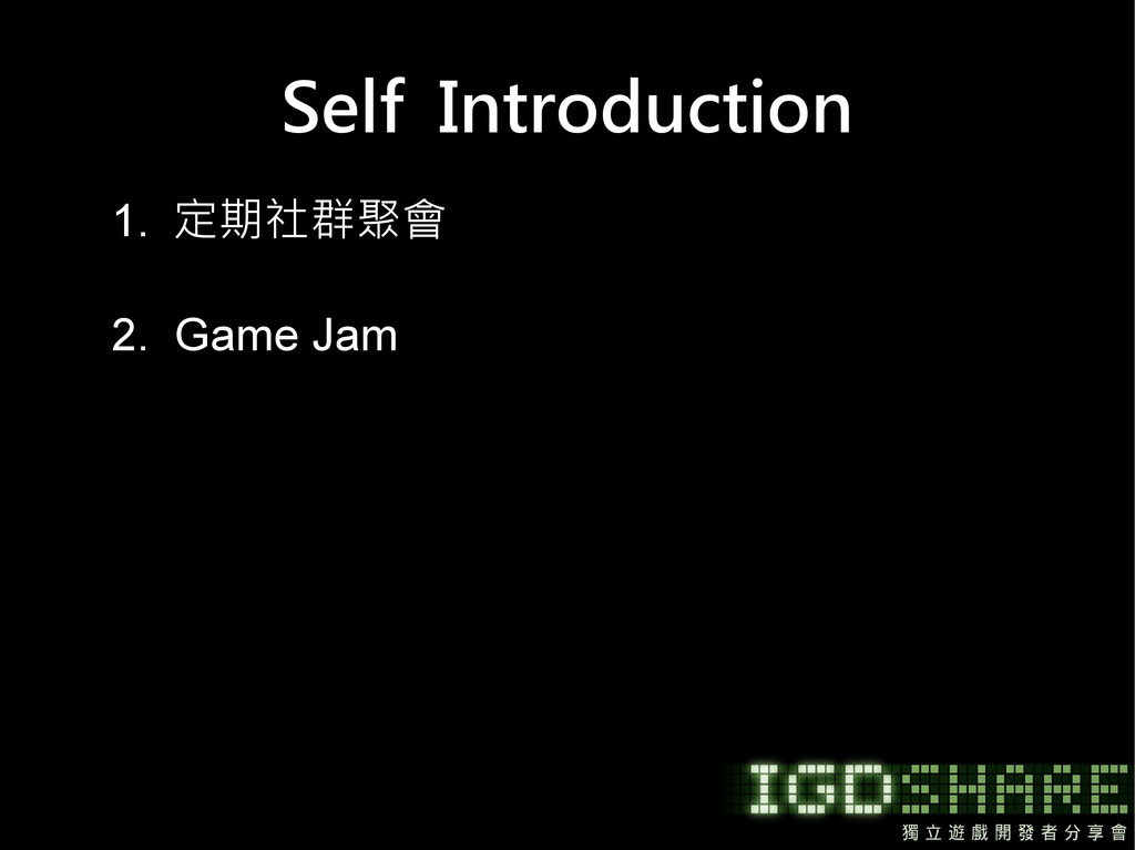 Self Introduction 1. 定期社群聚會 2. Game Jam