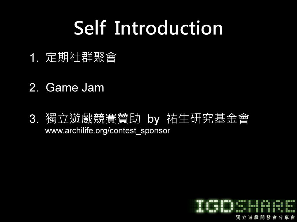 Self Introduction 1. 定期社群聚會 2. Game Jam 3. 獨立遊戲...